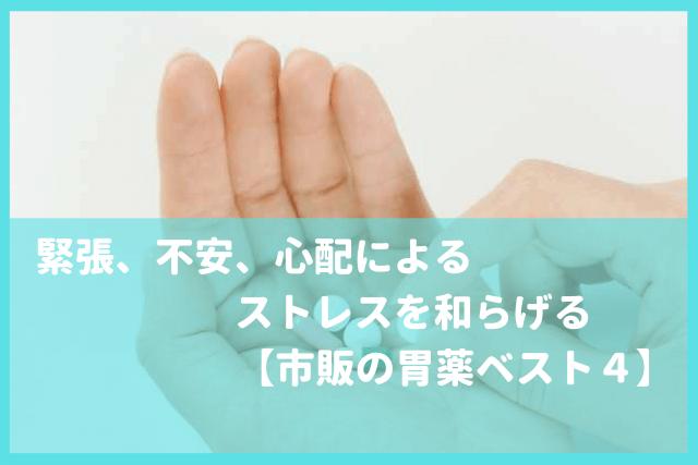 【市販の胃薬ベスト4】緊張、不安、心配によるストレスを和らげる